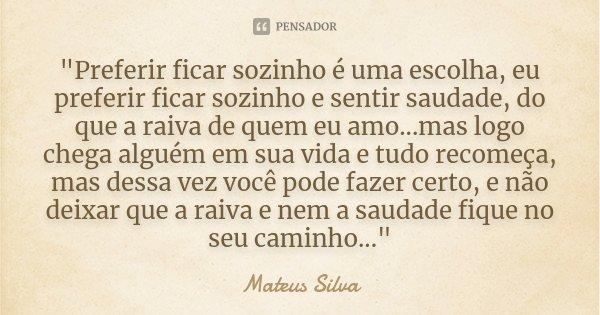 """""""Preferir ficar sozinho é uma escolha, eu preferir ficar sozinho e sentir saudade, do que a raiva de quem eu amo...mas logo chega alguém em sua vida... Frase de Mateus Silva."""