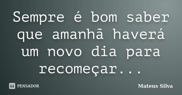 Sempre é bom saber que amanhã haverá um novo dia para recomeçar...... Frase de Mateus Silva.