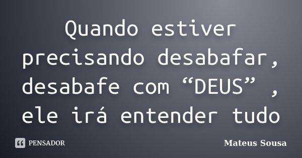 """Quando estiver precisando desabafar, desabafe com """"DEUS"""" , ele irá entender tudo... Frase de Mateus Sousa."""