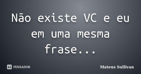 Não existe VC e eu em uma mesma frase...... Frase de Mateus Sullivan.