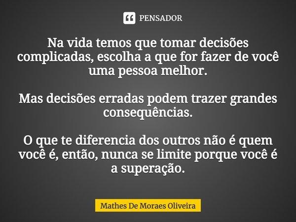 Na vida temos que tomar decisões complicadas, escolha a que for te fazer de você uma pessoa melhor. Mas Decisões erradas podem trazer grandes conseguencias. O q... Frase de Mathes De Moraes Oliveira.