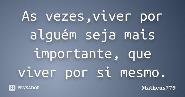As vezes,viver por alguém seja mais importante, que viver por si mesmo.... Frase de Matheus779.