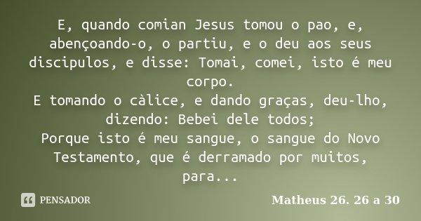 E, quando comian Jesus tomou o pao, e, abençoando-o, o partiu, e o deu aos seus discipulos, e disse: Tomai, comei, isto é meu corpo. E tomando o càlice, e dando... Frase de Matheus 26. 26 a 30.