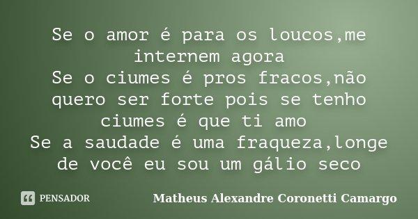 Se o amor é para os loucos,me internem agora Se o ciumes é pros fracos,não quero ser forte pois se tenho ciumes é que ti amo Se a saudade é uma fraqueza,longe d... Frase de Matheus Alexandre Coronetti Camargo.