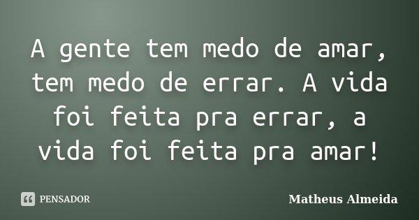 A gente tem medo de amar, tem medo de errar. A vida foi feita pra errar, a vida foi feita pra amar!... Frase de Matheus Almeida.