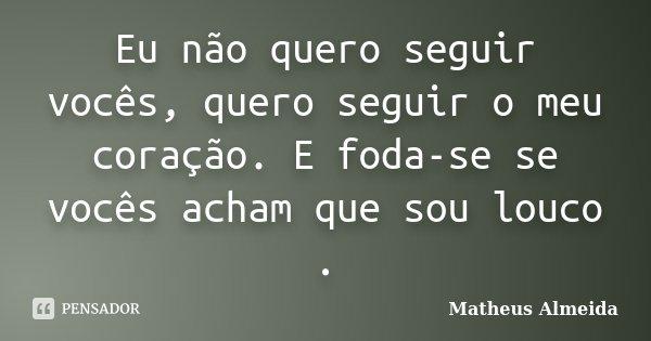 Eu não quero seguir vocês, quero seguir o meu coração. E foda-se se vocês acham que sou louco .... Frase de Matheus Almeida.