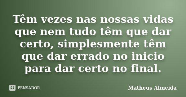 Têm vezes nas nossas vidas que nem tudo têm que dar certo, simplesmente têm que dar errado no inicio para dar certo no final.... Frase de Matheus Almeida.