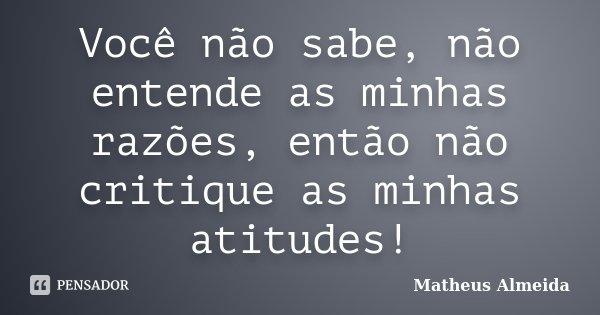 Você não sabe, não entende as minhas razões, então não critique as minhas atitudes!... Frase de Matheus Almeida.