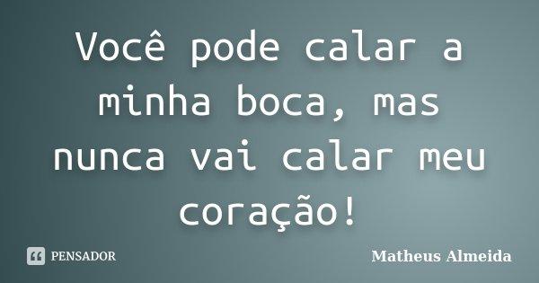 Você pode calar a minha boca, mas nunca vai calar meu coração!... Frase de Matheus Almeida.