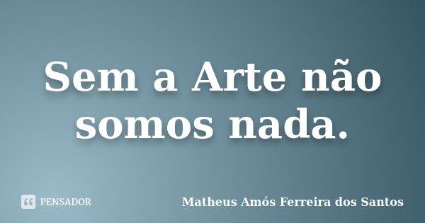 Sem a Arte não somos nada.... Frase de Matheus Amós Ferreira dos Santos.
