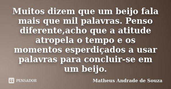 Muitos dizem que um beijo fala mais que mil palavras. Penso diferente,acho que a atitude atropela o tempo e os momentos esperdiçados a usar palavras para conclu... Frase de Matheus Andrade de Souza.