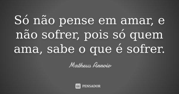 Só não pense em amar, e não sofrer, pois só quem ama, sabe o que é sofrer.... Frase de Matheus Arroio.
