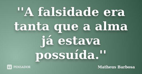 ''A falsidade era tanta que a alma já estava possuída.''... Frase de Matheus Barbosa.