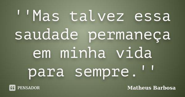 ''Mas talvez essa saudade permaneça em minha vida para sempre.''... Frase de Matheus Barbosa.
