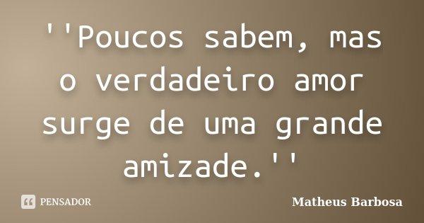 ''Poucos sabem, mas o verdadeiro amor surge de uma grande amizade.''... Frase de Matheus Barbosa.