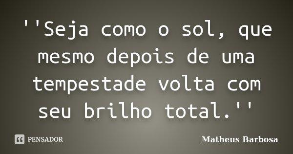 ''Seja como o sol, que mesmo depois de uma tempestade volta com seu brilho total.''... Frase de Matheus Barbosa.