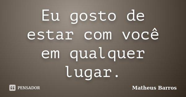 Eu gosto de estar com você em qualquer lugar.... Frase de Matheus Barros.