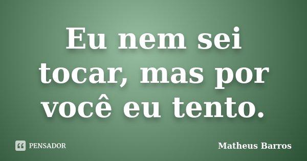 Eu nem sei tocar, mas por você eu tento.... Frase de Matheus Barros.
