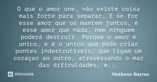 O que o amor une, não existe coisa mais forte para separar. E se for esse amor que os mantem juntos, é esse amor que nada, nem ninguem poderá destruir. Porque o... Frase de Matheus Barros.