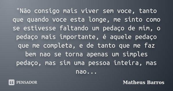 """""""Não consigo mais viver sem voce, tanto que quando voce esta longe, me sinto como se estivesse faltando um pedaço de mim, o pedaço mais importante, é aquel... Frase de Matheus Barros."""