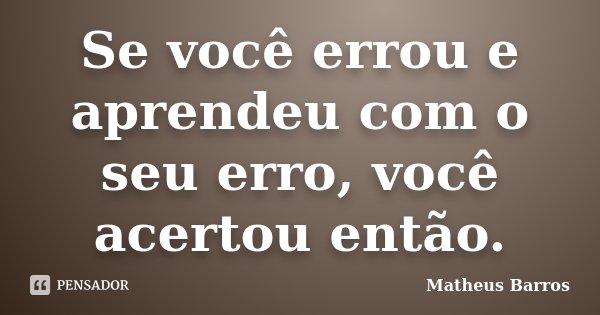 Se você errou e aprendeu com o seu erro, você acertou então.... Frase de Matheus Barros.