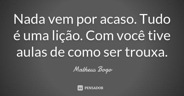 Nada vem por acaso. Tudo é uma lição. Com você tive aulas de como ser trouxa.... Frase de Matheus Bogo.
