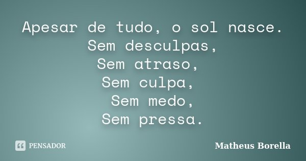 Apesar de tudo, o sol nasce. Sem desculpas, Sem atraso, Sem culpa, Sem medo, Sem pressa.... Frase de Matheus Borella.