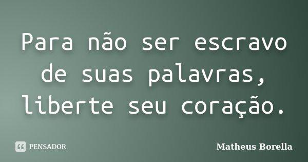 Para não ser escravo de suas palavras, liberte seu coração.... Frase de Matheus Borella.