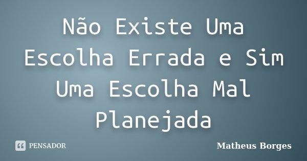 Não Existe Uma Escolha Errada e Sim Uma Escolha Mal Planejada... Frase de Matheus Borges.