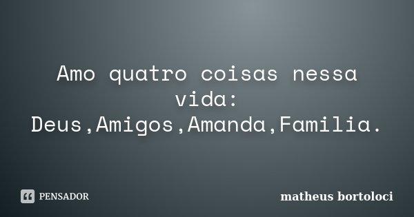 Amo quatro coisas nessa vida: Deus,Amigos,Amanda,Familia.... Frase de matheus bortoloci.