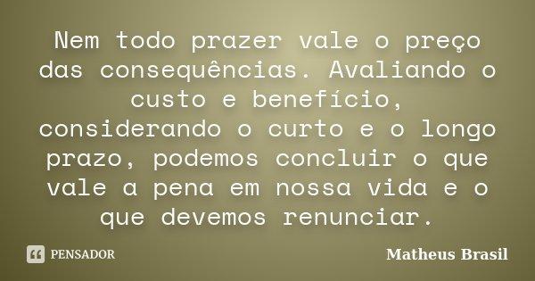 Nem todo prazer vale o preço das consequências. Avaliando o custo e benefício, considerando o curto e o longo prazo, podemos concluir o que vale a pena em nossa... Frase de Matheus Brasil.