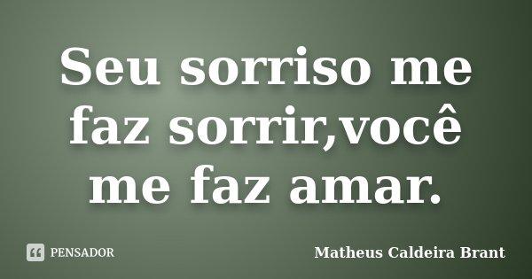Seu sorriso me faz sorrir,você me faz amar.... Frase de Matheus Caldeira Brant.