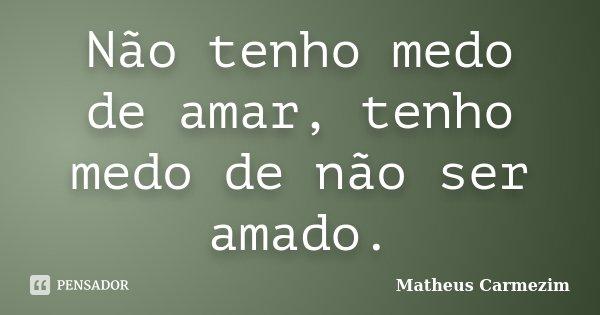 Não tenho medo de amar, tenho medo de não ser amado.... Frase de Matheus Carmezim.
