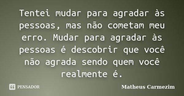 Tentei mudar para agradar as pessoas, mais não cometam meu erro. Mudar para agradar as pessoas é descobrir que você não agrada, sendo quem você realmente é.... Frase de Matheus Carmezim.