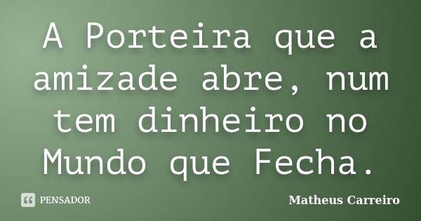A Porteira que a amizade abre, num tem dinheiro no Mundo que Fecha.... Frase de Matheus Carreiro.