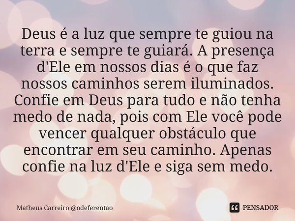 Deus é a luz que sempre te guiou na terra e sempre te guiará. A presença d'Ele em nossos dias é o que faz nossos caminhos serem iluminados. Confie em Deus para... Frase de Matheus Carreiro odeferentao.
