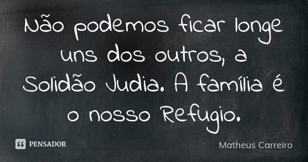 Não podemos ficar longe uns dos outros, a Solidão Judia. A família é o nosso Refugio.... Frase de Matheus Carreiro.