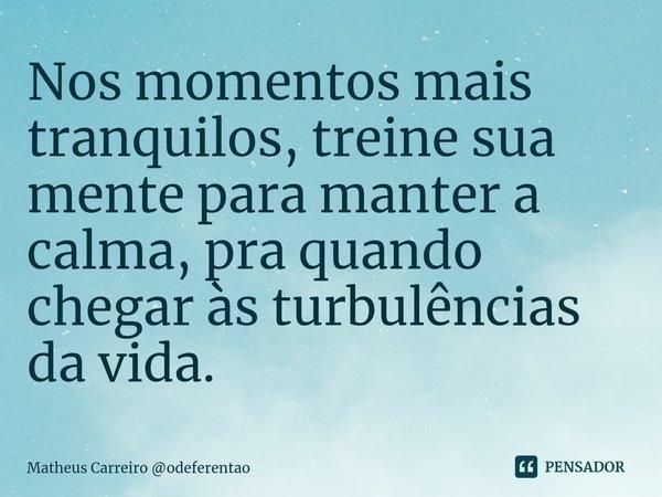 Nos momentos mais tranquilos, treine sua mente para manter a calma, pra quando chegar às turbulências da vida.... Frase de Matheus Carreiro odeferentao.