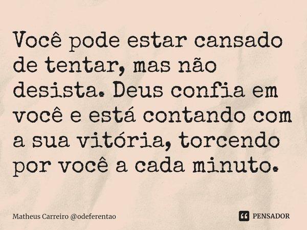 Você pode estar cansado de tentar, mas não desista. Deus confia em você e está contando com a sua vitória, torcendo por você a cada minuto.... Frase de Matheus Carreiro odeferentao.