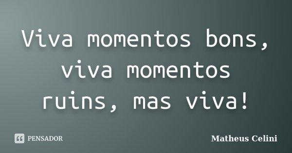 Viva momentos bons, viva momentos ruins, mas viva!... Frase de Matheus Celini.
