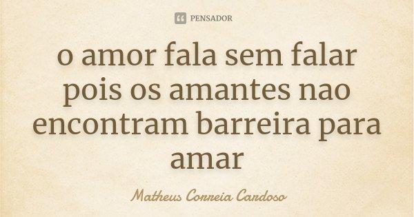o amor fala sem falar pois os amantes nao encontram barreira para amar... Frase de Matheus Correia Cardoso.