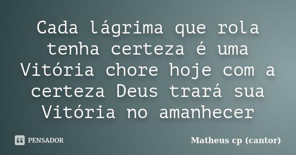 Cada lágrima que rola tenha certeza é uma Vitória chore hoje com a certeza Deus trará sua Vitória no amanhecer... Frase de Matheus Cp (Cantor).