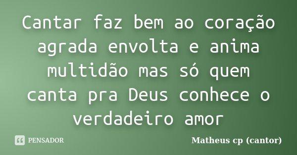 Cantar faz bem ao coração agrada envolta e anima multidão mas só quem canta pra Deus conhece o verdadeiro amor... Frase de Matheus Cp (Cantor).
