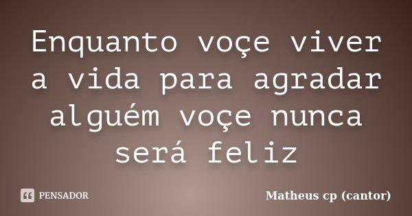 Enquanto voçe viver a vida para agradar alguém voçe nunca será feliz... Frase de Matheus cp (cantor).
