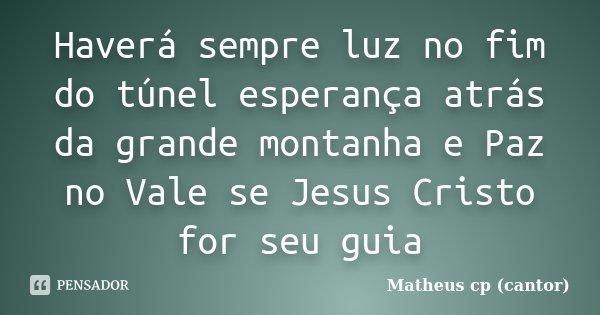 Haverá sempre luz no fim do túnel esperança atrás da grande montanha e Paz no Vale se Jesus Cristo for seu guia... Frase de Matheus Cp (Cantor).