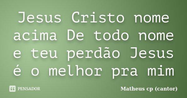 Jesus Cristo nome acima De todo nome e teu perdão Jesus é o melhor pra mim... Frase de Matheus Cp (Cantor).