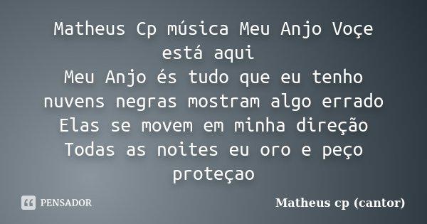 Matheus Cp música Meu Anjo Voçe está aqui Meu Anjo és tudo que eu tenho nuvens negras mostram algo errado Elas se movem em minha direção Todas as noites eu oro ... Frase de Matheus Cp (Cantor).