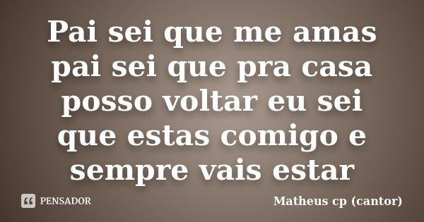 Pai sei que me amas pai sei que pra casa posso voltar eu sei que estas comigo e sempre vais estar... Frase de Matheus cp (cantor).