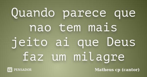 Quando parece que nao tem mais jeito ai que Deus faz um milagre... Frase de Matheus cp (cantor).