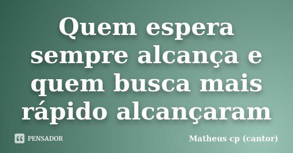 Quem espera sempre alcança e quem busca mais rápido alcançaram... Frase de Matheus cp (cantor).